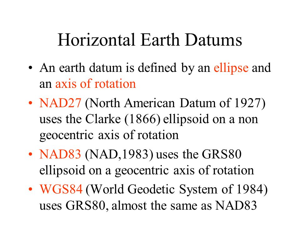 Horizontal Earth Datums An earth datum is defined by an ellipse and an axis of rotation NAD27 (North American Datum of 1927) uses the Clarke (1866) el