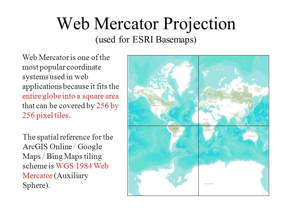 Web Mercator Projection (used for ESRI Basemaps) The spatial reference for the ArcGIS Online / Google Maps / Bing Maps tiling scheme is WGS 1984 Web M