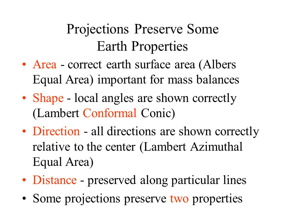 Projections Preserve Some Earth Properties Area - correct earth surface area (Albers Equal Area) important for mass balances Shape - local angles are