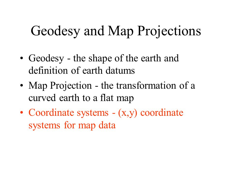 Geodesy and Map Projections Geodesy - the shape of the earth and definition of earth datums Map Projection - the transformation of a curved earth to a