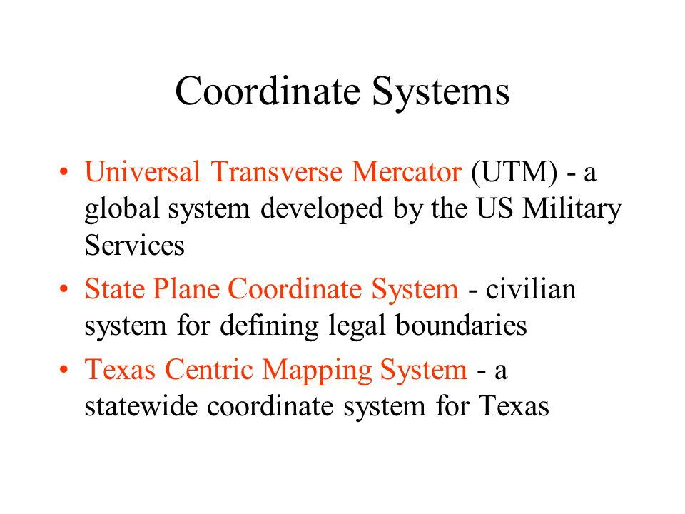 Coordinate Systems Universal Transverse Mercator (UTM) - a global system developed by the US Military Services State Plane Coordinate System - civilia