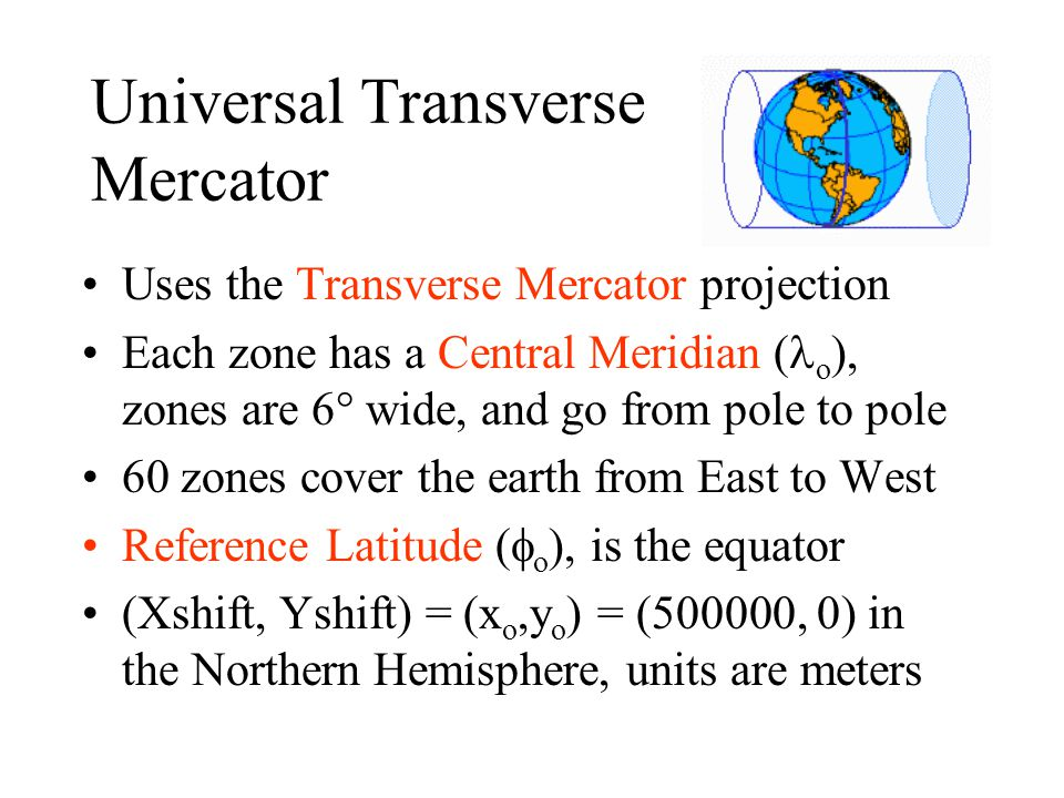 Universal Transverse Mercator Uses the Transverse Mercator projection Each zone has a Central Meridian ( o ), zones are 6° wide, and go from pole to p