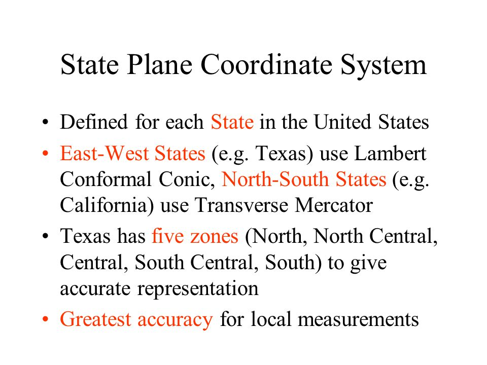 State Plane Coordinate System Defined for each State in the United States East-West States (e.g. Texas) use Lambert Conformal Conic, North-South State