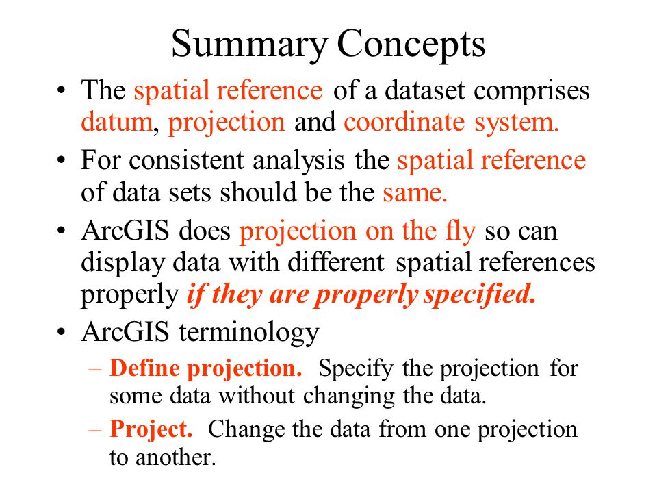 Summary Concepts The spatial reference of a dataset comprises datum, projection and coordinate system. For consistent analysis the spatial reference o