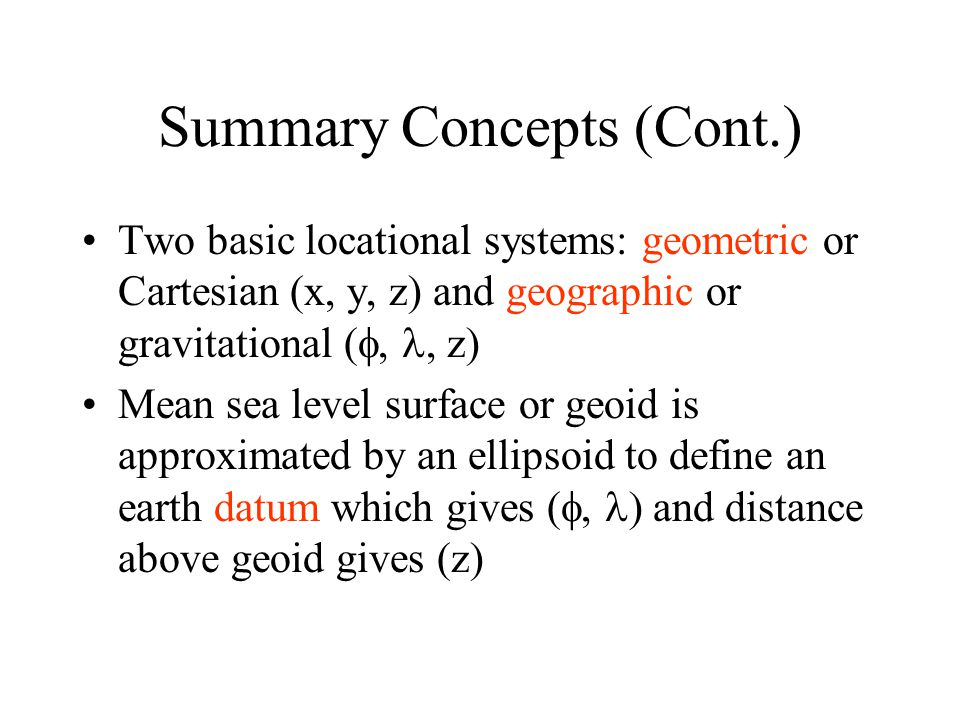 Two basic locational systems: geometric or Cartesian (x, y, z) and geographic or gravitational ( , z) Mean sea level surface or geoid is approximat