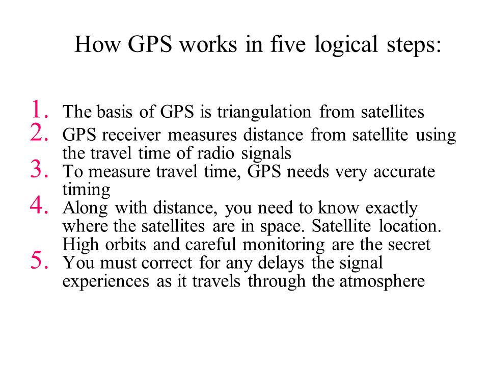 Distance from satellite Radio waves = speed of light –Receivers have nanosecond accuracy (0.000000001 second) All satellites transmit same signal string at same time –Difference in time from satellite to time received gives distance from satellite