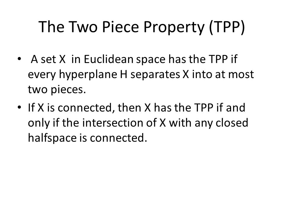 The Two Piece Property (TPP) A set X in Euclidean space has the TPP if every hyperplane H separates X into at most two pieces.