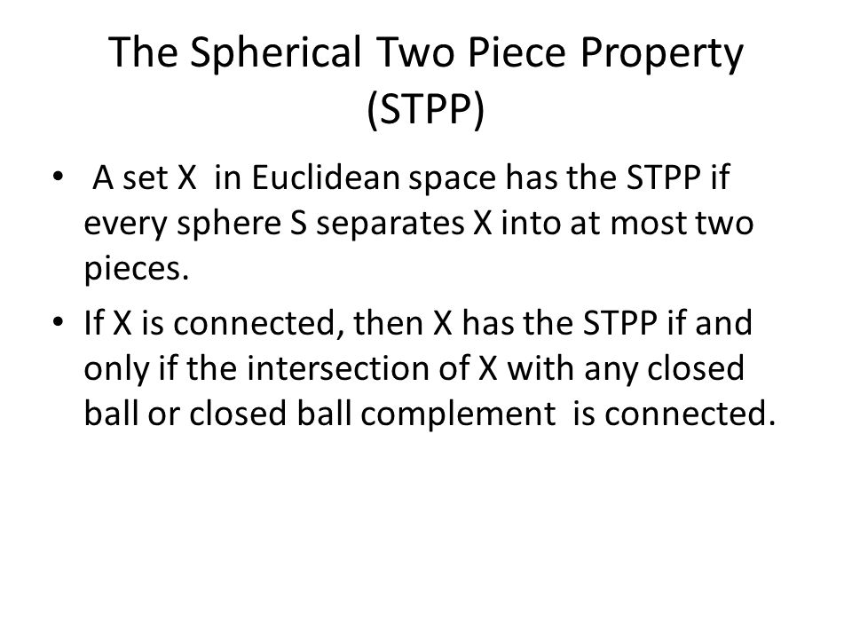 The Spherical Two Piece Property (STPP) A set X in Euclidean space has the STPP if every sphere S separates X into at most two pieces.