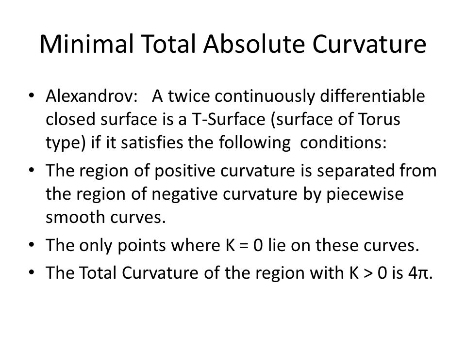 Minimal Total Absolute Curvature Alexandrov: A twice continuously differentiable closed surface is a T-Surface (surface of Torus type) if it satisfies the following conditions: The region of positive curvature is separated from the region of negative curvature by piecewise smooth curves.