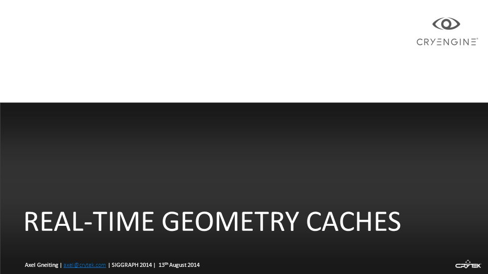 REAL-TIME GEOMETRY CACHES Axel Gneiting | axel@crytek.com | SIGGRAPH 2014 | 13 th August 2014axel@crytek.com