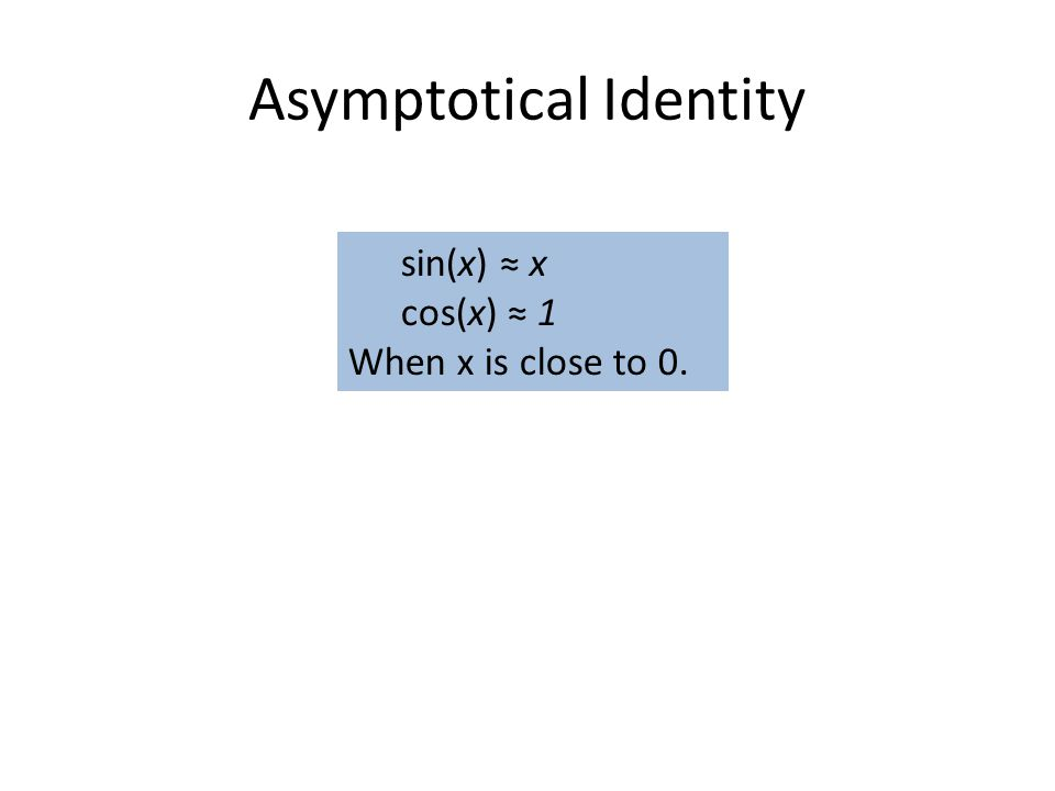 Asymptotical Identity sin(x) ≈ x cos(x) ≈ 1 When x is close to 0.