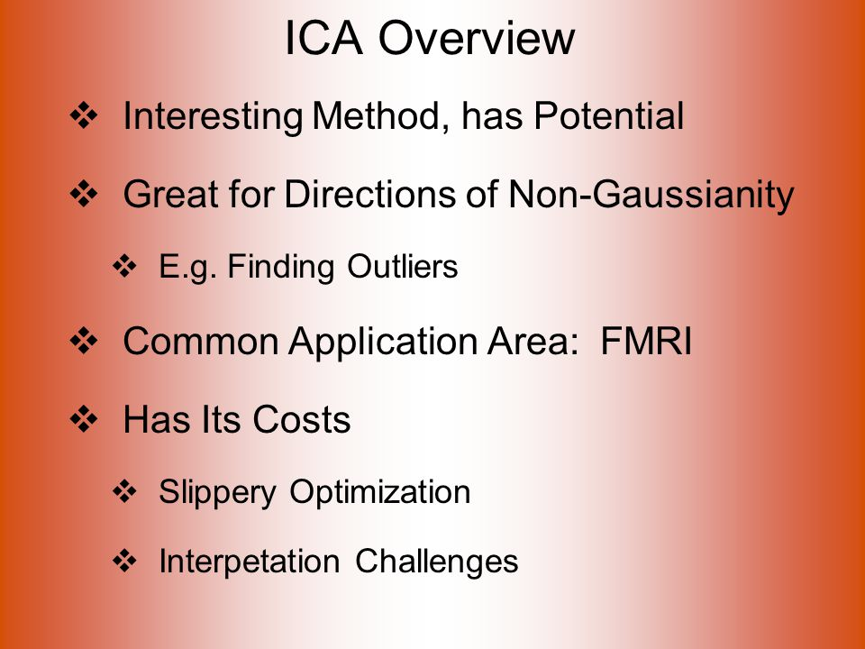 ICA Overview  Interesting Method, has Potential  Great for Directions of Non-Gaussianity  E.g.