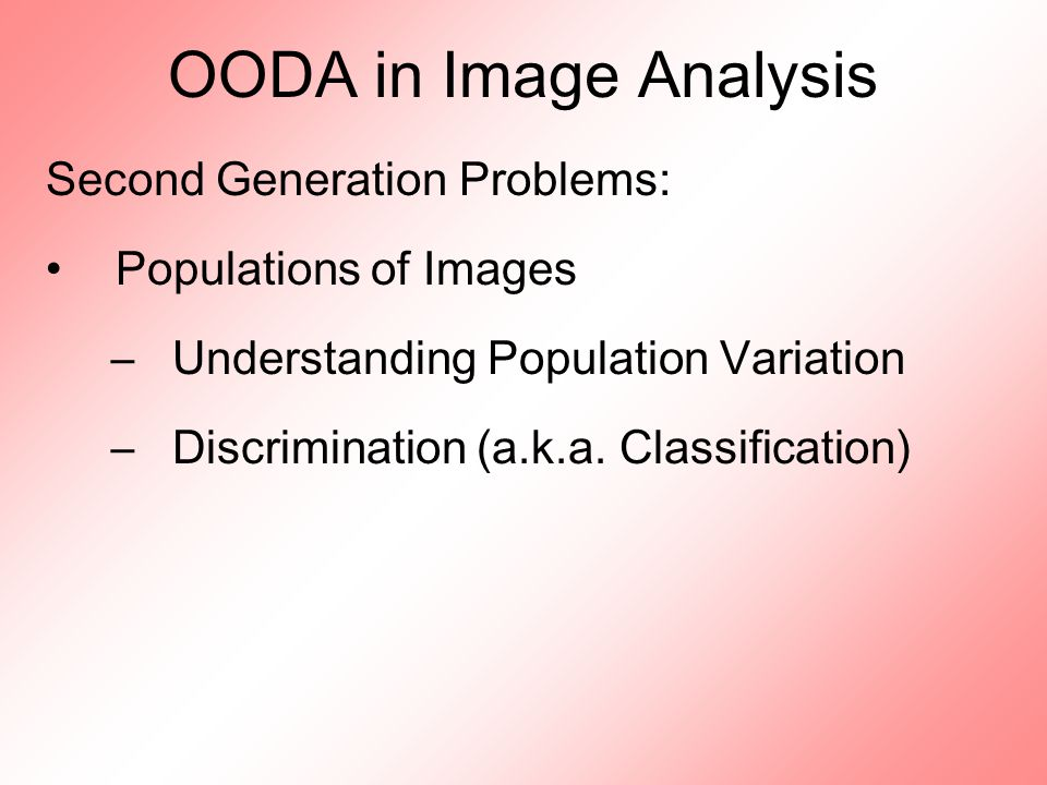 OODA in Image Analysis Second Generation Problems: Populations of Images –Understanding Population Variation –Discrimination (a.k.a.