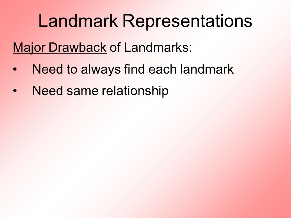 Landmark Representations Major Drawback of Landmarks: Need to always find each landmark Need same relationship
