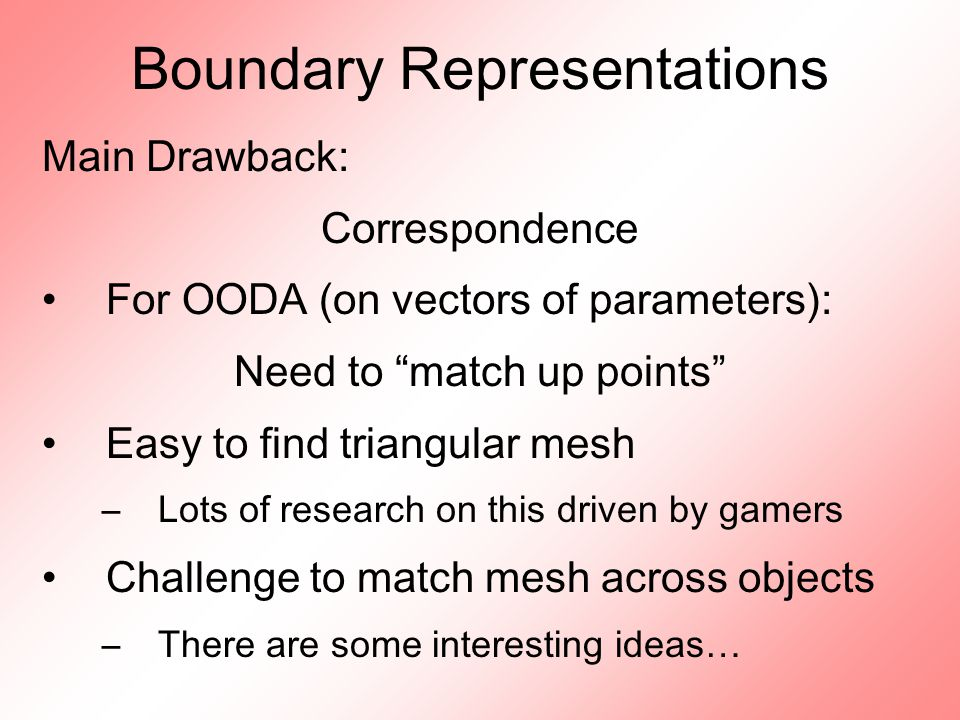Boundary Representations Main Drawback: Correspondence For OODA (on vectors of parameters): Need to match up points Easy to find triangular mesh –Lots of research on this driven by gamers Challenge to match mesh across objects –There are some interesting ideas…