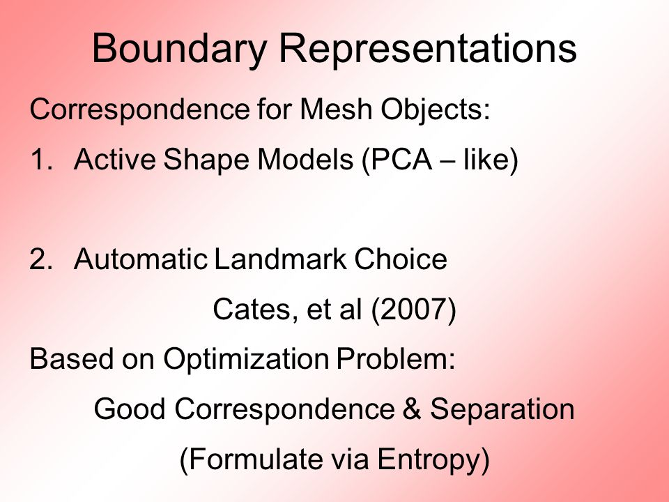 Boundary Representations Correspondence for Mesh Objects: 1.Active Shape Models (PCA – like) 2.Automatic Landmark Choice Cates, et al (2007) Based on Optimization Problem: Good Correspondence & Separation (Formulate via Entropy)