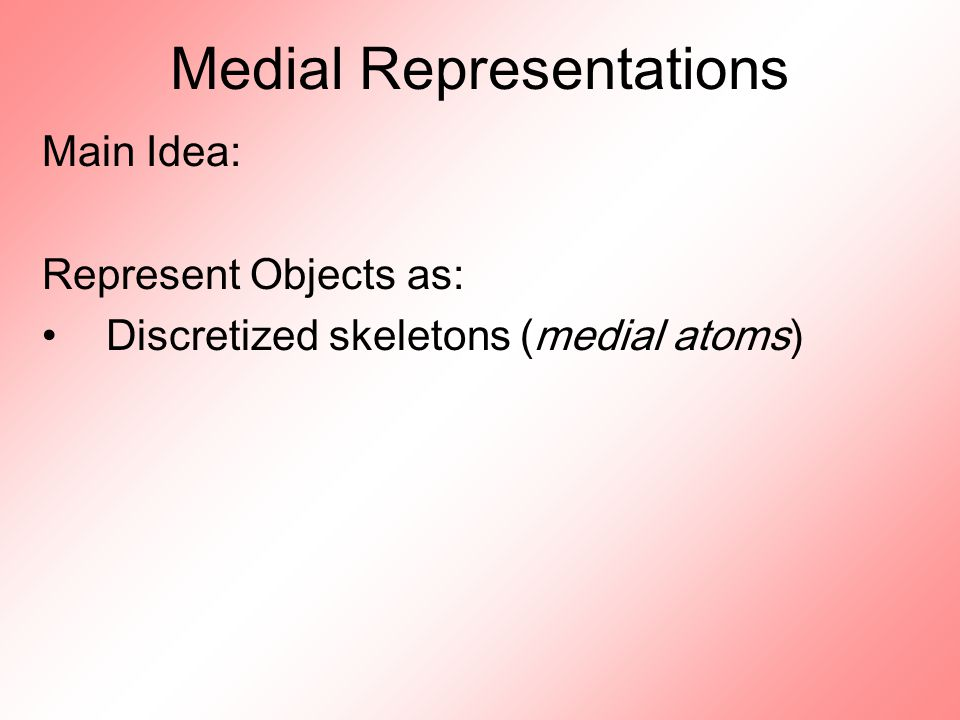 Medial Representations Main Idea: Represent Objects as: Discretized skeletons (medial atoms)