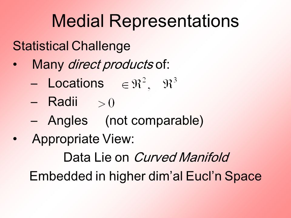 Medial Representations Statistical Challenge Many direct products of: –Locations –Radii –Angles (not comparable) Appropriate View: Data Lie on Curved Manifold Embedded in higher dim ' al Eucl ' n Space