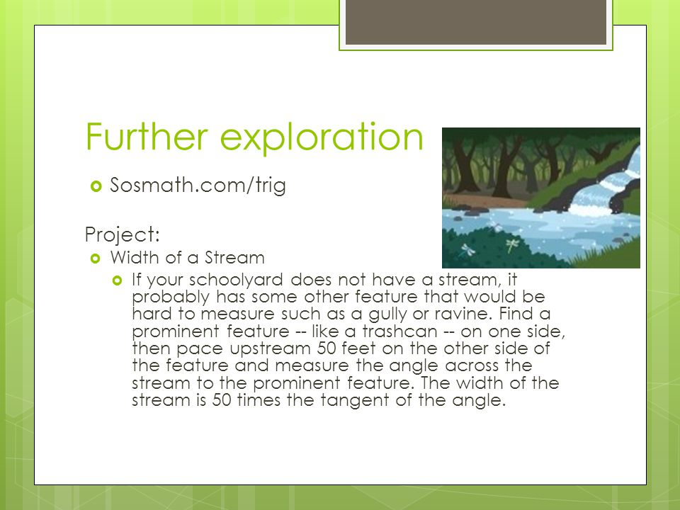Further exploration  Sosmath.com/trig Project:  Width of a Stream  If your schoolyard does not have a stream, it probably has some other feature that would be hard to measure such as a gully or ravine.