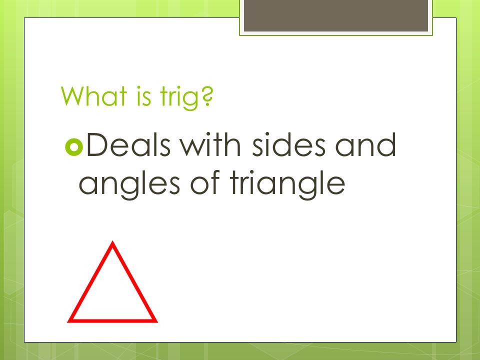 What is trig?  Deals with sides and angles of triangle