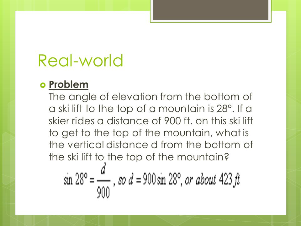 Real-world  Problem The angle of elevation from the bottom of a ski lift to the top of a mountain is 28°.