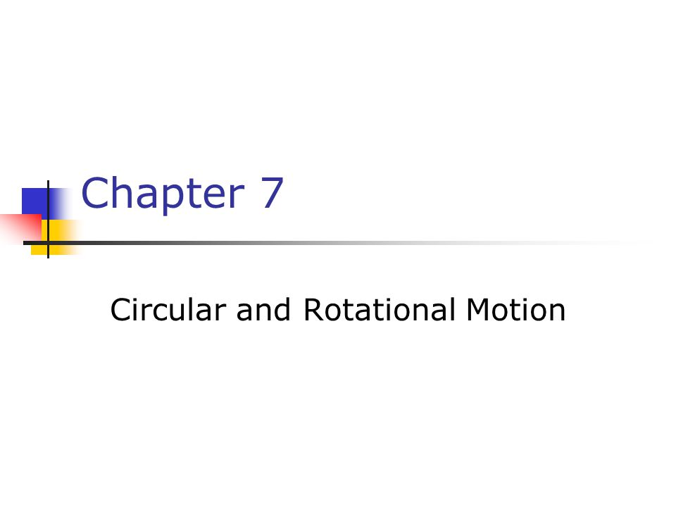 Chapter 7 Circular and Rotational Motion