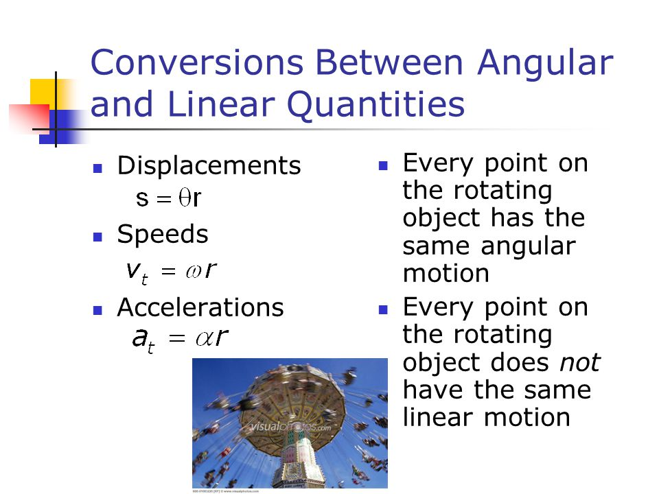 Conversions Between Angular and Linear Quantities Displacements Speeds Accelerations Every point on the rotating object has the same angular motion Every point on the rotating object does not have the same linear motion