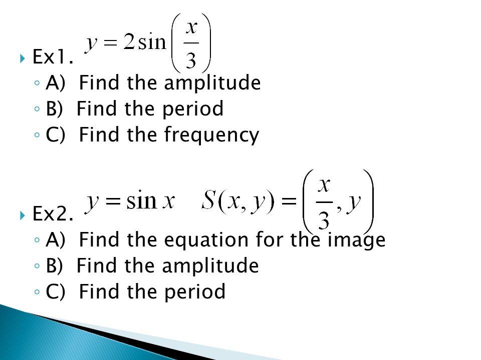  Ex1. ◦ A) Find the amplitude ◦ B) Find the period ◦ C) Find the frequency  Ex2. ◦ A) Find the equation for the image ◦ B) Find the amplitude ◦ C) F