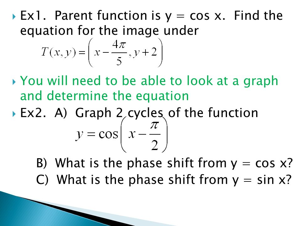  Ex1. Parent function is y = cos x. Find the equation for the image under  You will need to be able to look at a graph and determine the equation 