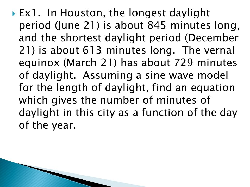  Ex1. In Houston, the longest daylight period (June 21) is about 845 minutes long, and the shortest daylight period (December 21) is about 613 minute