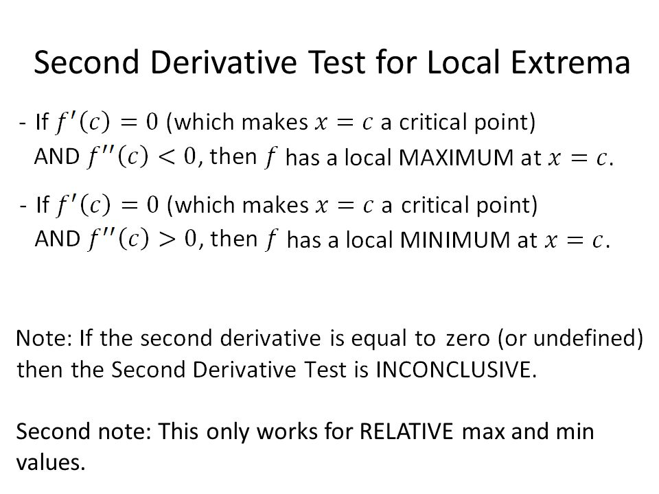 Second Derivative Test for Local Extrema Second note: This only works for RELATIVE max and min values.