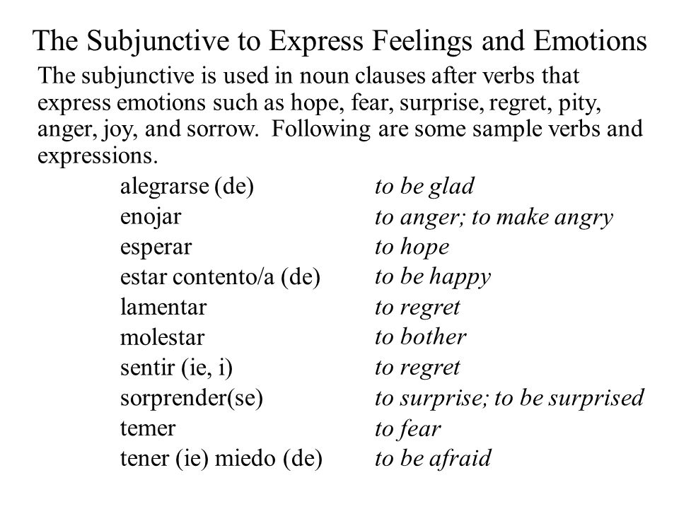 The Subjunctive to Express Feelings and Emotions The subjunctive is used in noun clauses after verbs that express emotions such as hope, fear, surprise, regret, pity, anger, joy, and sorrow.