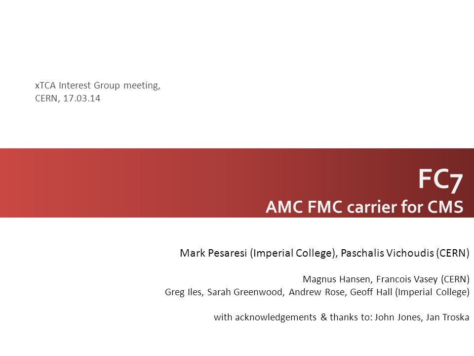 FC7 AMC FMC carrier for CMS Mark Pesaresi (Imperial College), Paschalis Vichoudis (CERN) Magnus Hansen, Francois Vasey (CERN) Greg Iles, Sarah Greenwo