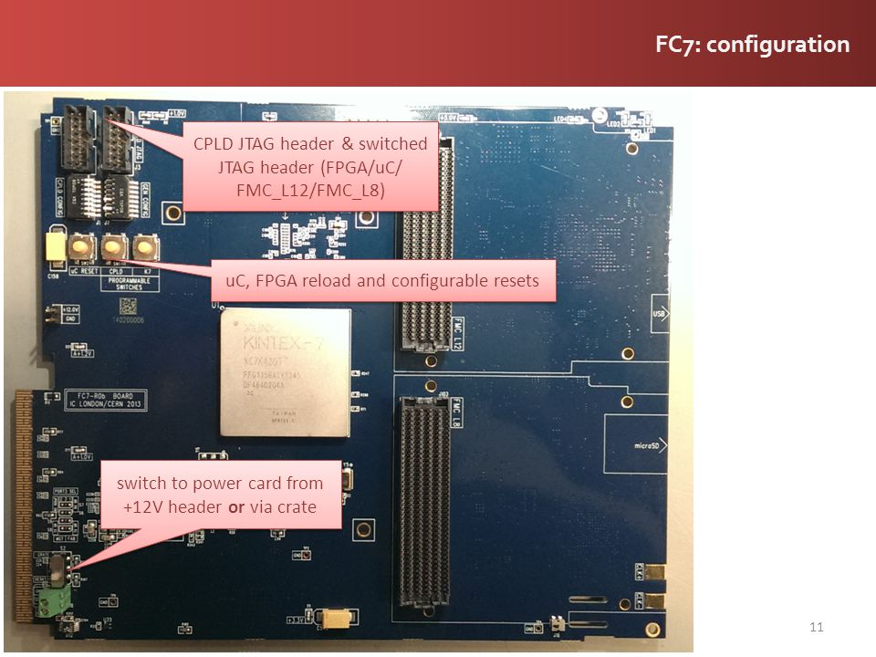 FC7: configuration 11 switch to power card from +12V header or via crate CPLD JTAG header & switched JTAG header (FPGA/uC/ FMC_L12/FMC_L8) uC, FPGA re