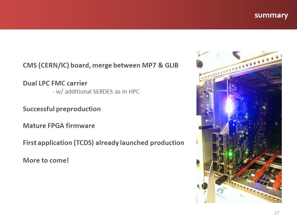 27 CMS (CERN/IC) board, merge between MP7 & GLIB Dual LPC FMC carrier - w/ additional SERDES as in HPC Successful preproduction Mature FPGA firmware F