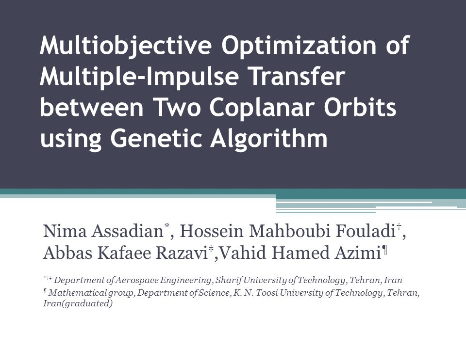 Multiobjective Optimization of Multiple-Impulse Transfer between Two Coplanar Orbits using Genetic Algorithm Nima Assadian *, Hossein Mahboubi Fouladi †, Abbas Kafaee Razavi ‡,Vahid Hamed Azimi ¶ *†‡ Department of Aerospace Engineering, Sharif University of Technology, Tehran, Iran ¶ Mathematical group, Department of Science, K.