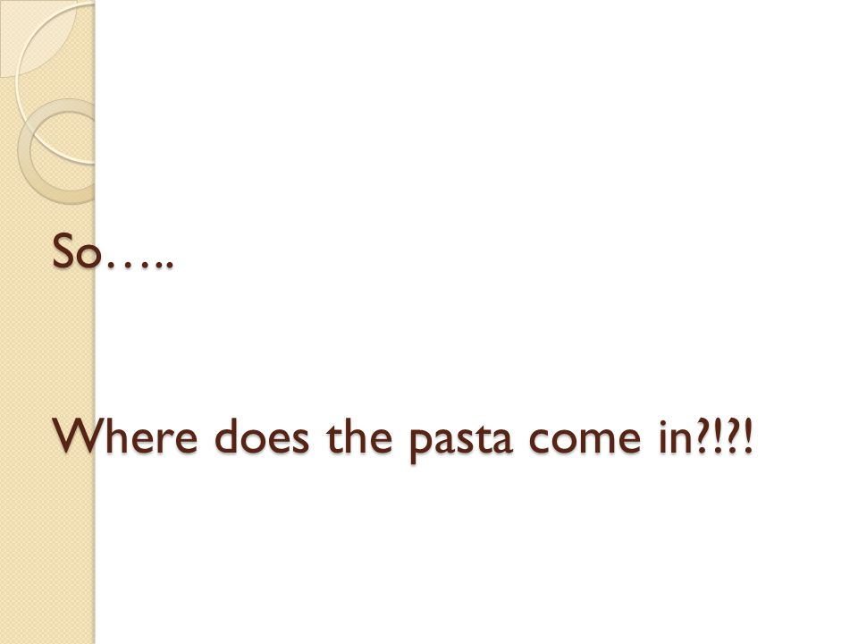 So….. Where does the pasta come in ! !
