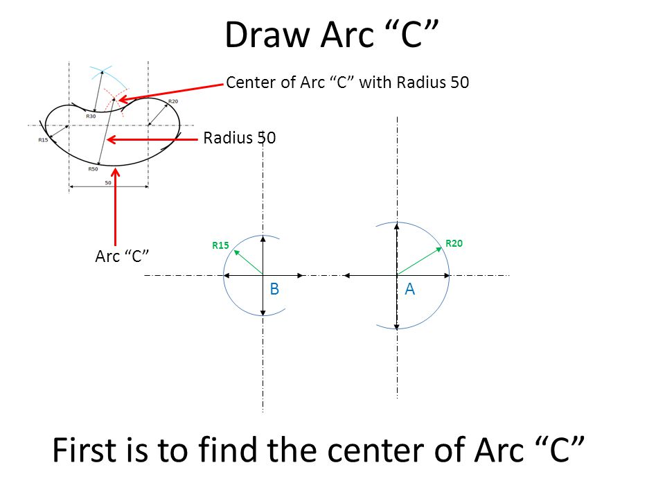 "Draw Arc ""C"" First is to find the center of Arc ""C"" R20 R15 Arc ""C"" Radius 50 Center of Arc ""C"" with Radius 50 AB"