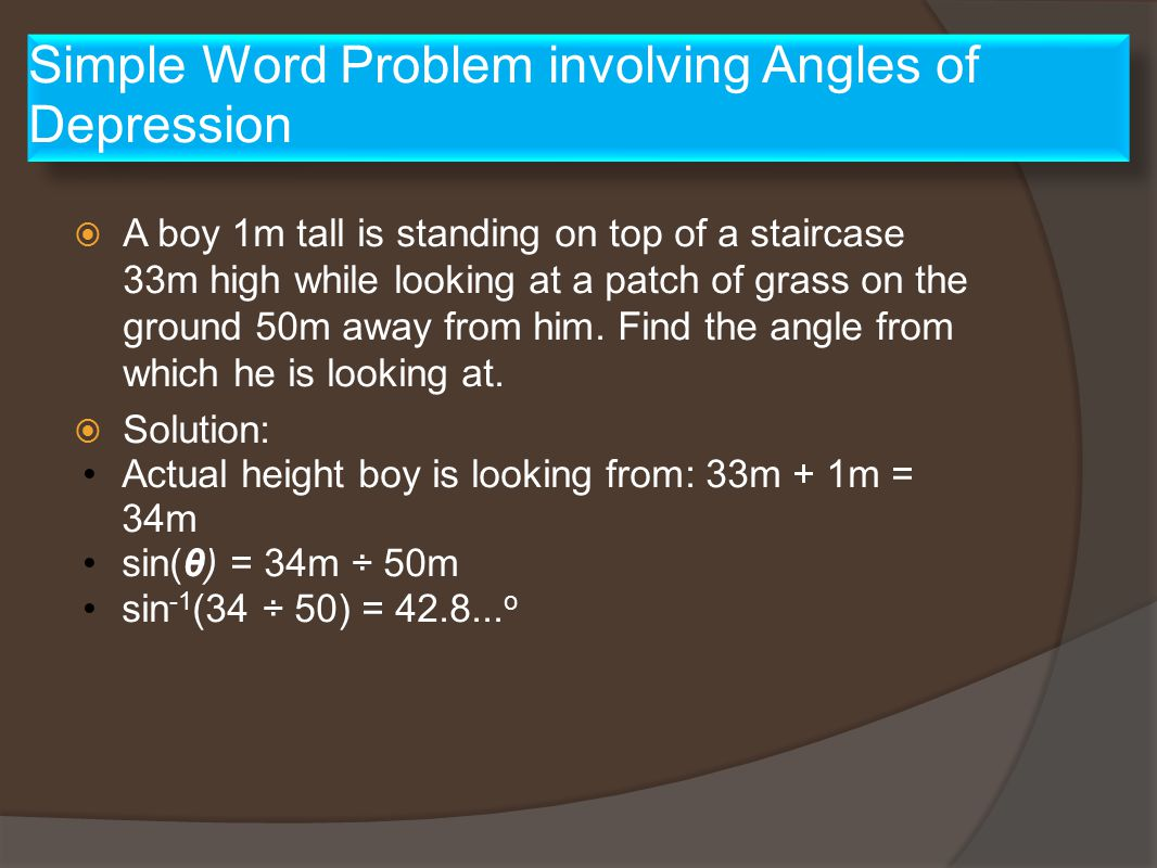 Simple Word Problem involving Angles of Depression  A boy 1m tall is standing on top of a staircase 33m high while looking at a patch of grass on the ground 50m away from him.