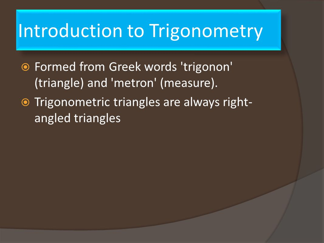 Introduction to Trigonometry  Formed from Greek words trigonon (triangle) and metron (measure).