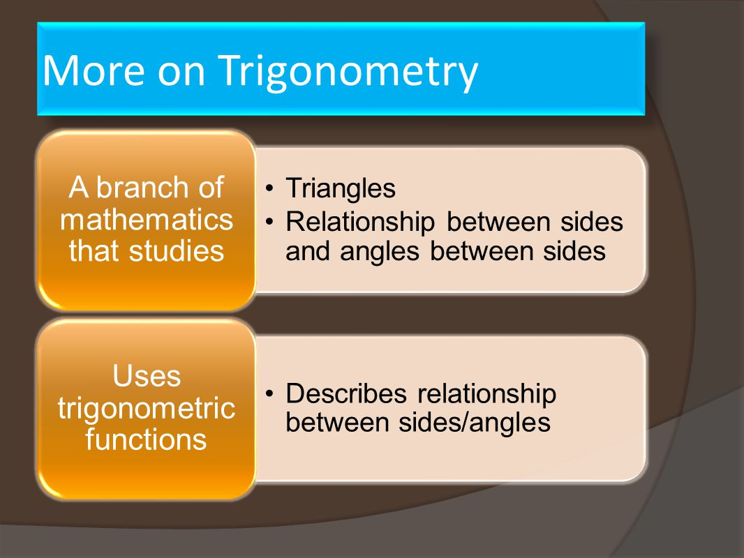 More on Trigonometry Triangles Relationship between sides and angles between sides A branch of mathematics that studies Describes relationship between sides/angles Uses trigonometric functions