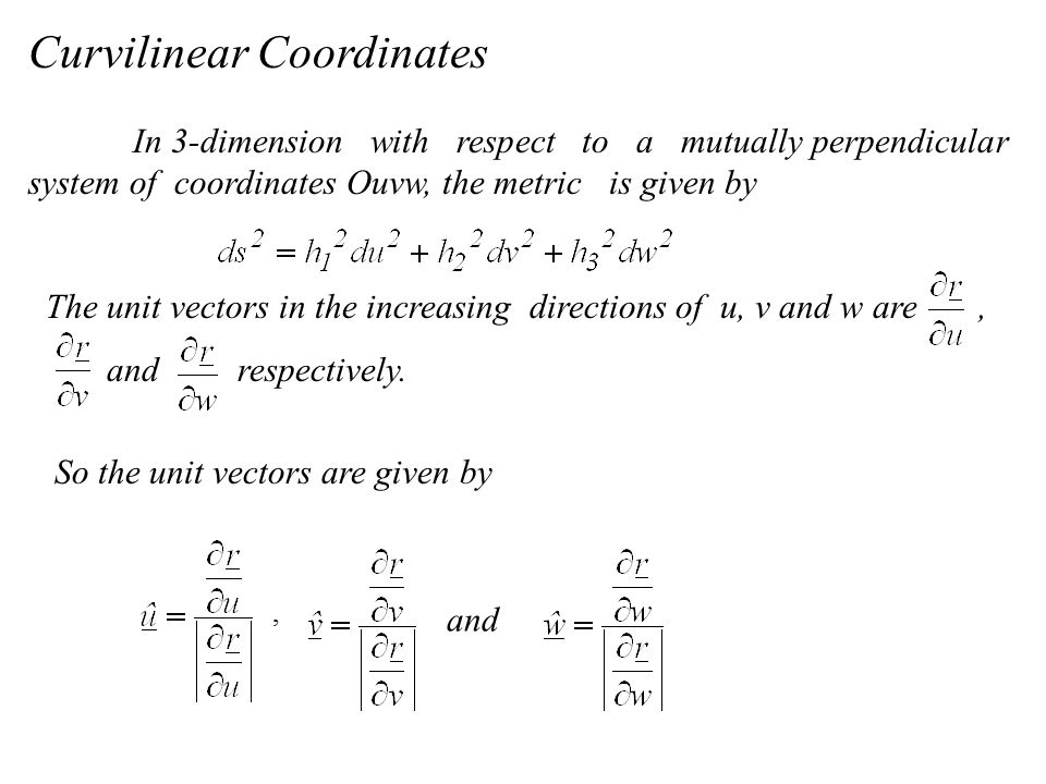 In 3-dimension with respect to a mutually perpendicular system of coordinates Ouvw, the metric is given by The unit vectors in the increasing directions of u, v and w are, and respectively.