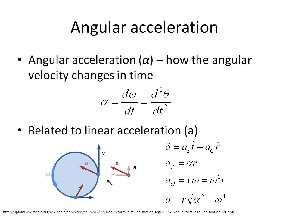 Angular acceleration Angular acceleration (α) – how the angular velocity changes in time Related to linear acceleration (a) http://upload.wikimedia.org/wikipedia/commons/thumb/2/22/Nonuniform_circular_motion.svg/293px-Nonuniform_circular_motion.svg.png aCaC aTaT