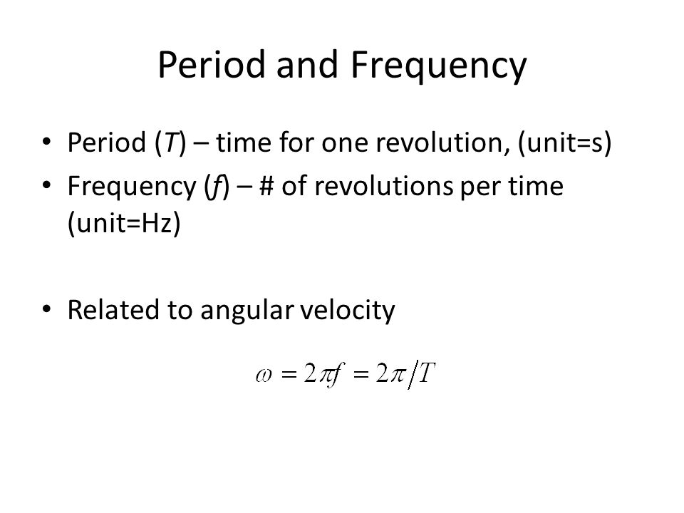 Period and Frequency Period (T) – time for one revolution, (unit=s) Frequency (f) – # of revolutions per time (unit=Hz) Related to angular velocity