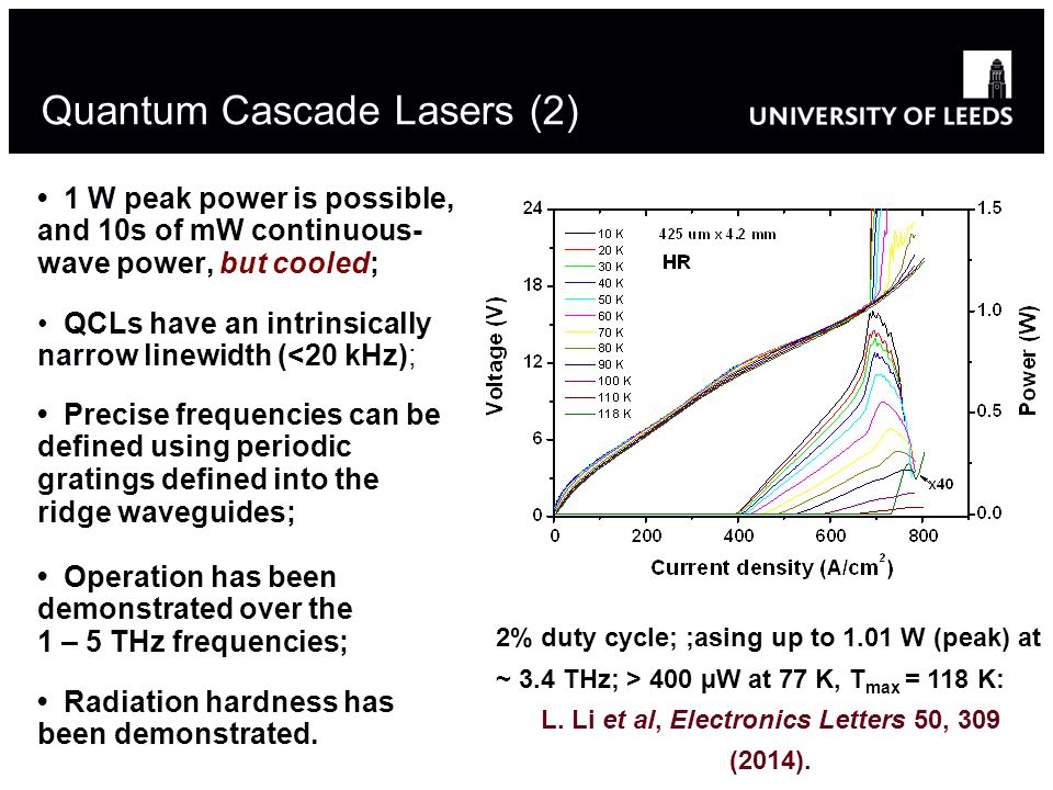 Quantum Cascade Lasers (2) 1 W peak power is possible, and 10s of mW continuous- wave power, but cooled; QCLs have an intrinsically narrow linewidth (<20 kHz); Precise frequencies can be defined using periodic gratings defined into the ridge waveguides; Operation has been demonstrated over the 1 – 5 THz frequencies; Radiation hardness has been demonstrated.