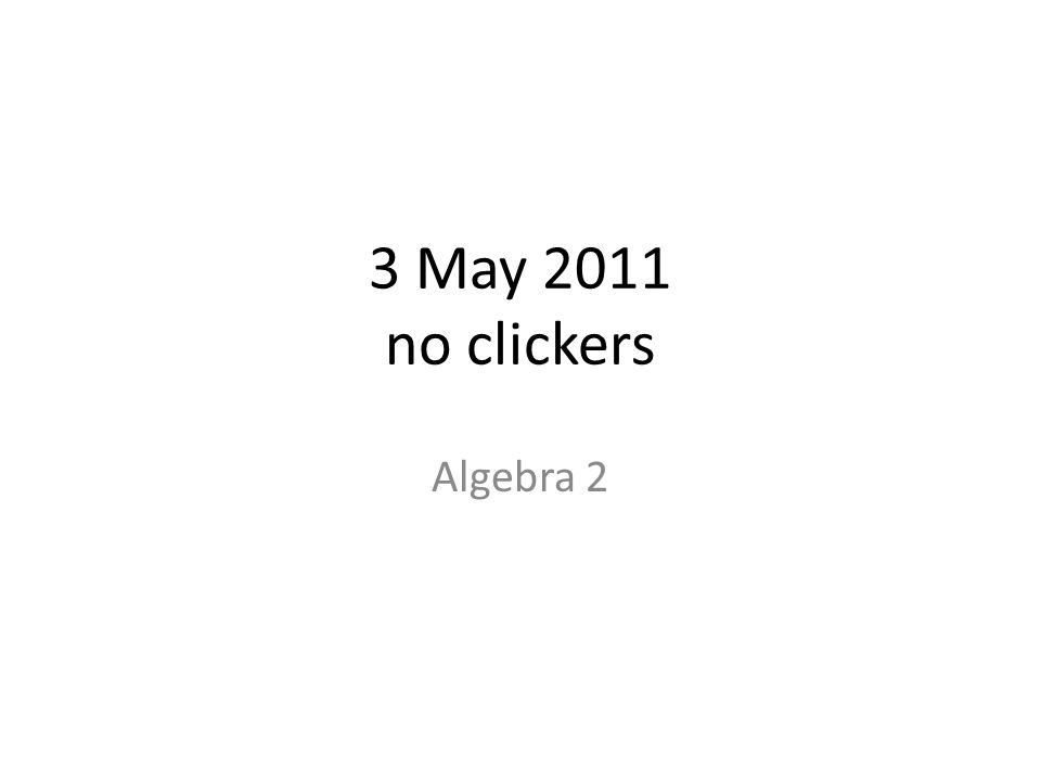 3 May 2011 no clickers Algebra 2