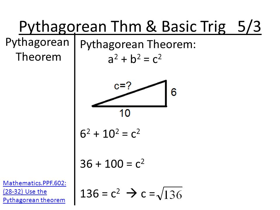Pythagorean Thm & Basic Trig 5/3 Pythagorean Theorem Pythagorean Theorem: a 2 + b 2 = c 2 6 2 + 10 2 = c 2 36 + 100 = c 2 136 = c 2  c = Mathematics.PPF.602: (28-32) Use the Pythagorean theorem