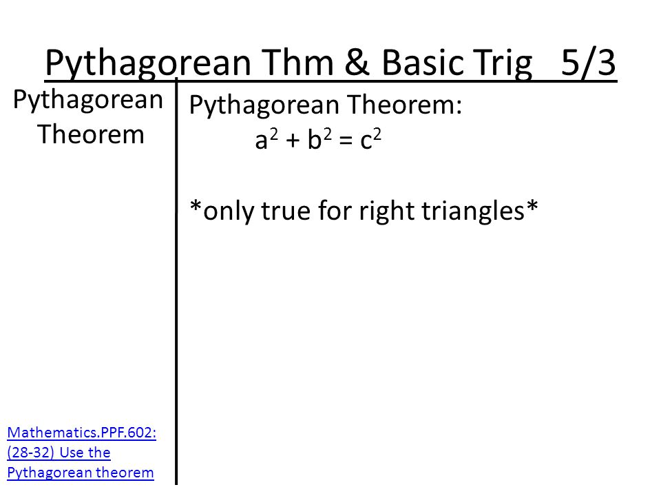Pythagorean Thm & Basic Trig 5/3 Pythagorean Theorem Pythagorean Theorem: a 2 + b 2 = c 2 *only true for right triangles* Mathematics.PPF.602: (28-32) Use the Pythagorean theorem