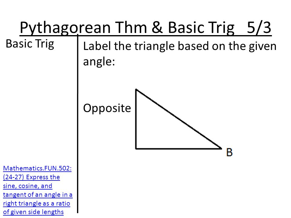 Pythagorean Thm & Basic Trig 5/3 Basic Trig Label the triangle based on the given angle: Opposite Mathematics.FUN.502: (24-27) Express the sine, cosine, and tangent of an angle in a right triangle as a ratio of given side lengths
