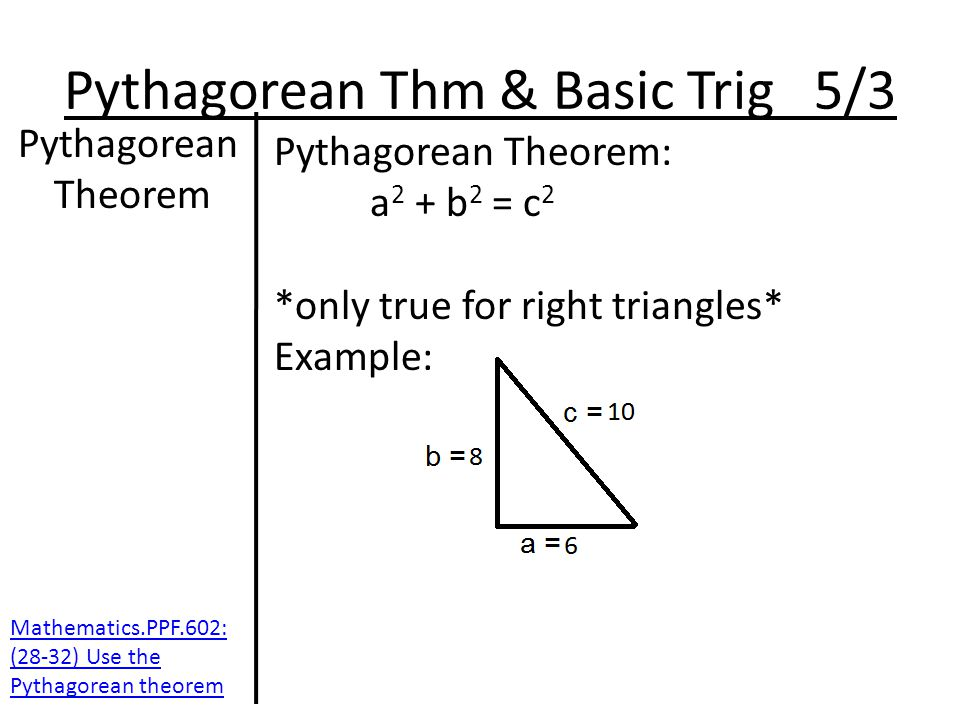 Pythagorean Thm & Basic Trig 5/3 Pythagorean Theorem Pythagorean Theorem: a 2 + b 2 = c 2 *only true for right triangles* Example: Mathematics.PPF.602: (28-32) Use the Pythagorean theorem